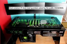 Custom water cooled PC desk mod monly asked questions ANSWERED