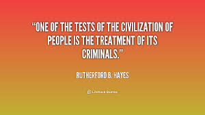 One Of The Tests Civilization People Is Treatment Its Criminals