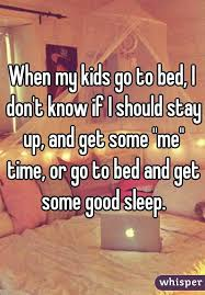 my kids go to bed I don t know if I should stay up and