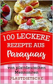 100 leckere rezepte aus paraguay warme gerichte kuchen weihnachtsgebäck süßes salziges beilagen und mehr plattdeutschen mennoniten