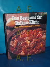 das beste aus der balkan küche über 300 rezepte aus albanien griechenland jugoslawien rumänien und ungarn feurig bis mild