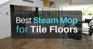 what is the best steam mop for tile floors in 2018 the of