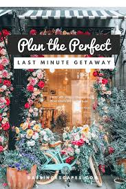 How To Plan The Perfect Last Minute Weekend Getaway