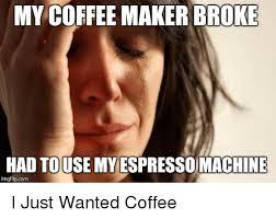 Coffee Advice Animals And Com MY COFFEE MAKER BROKE HAD TOUSE ESPRESSO Collect Meme