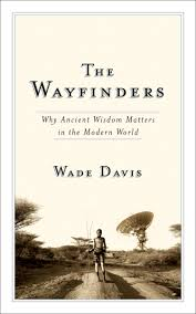 100 Wade Davis Anthropologist The Wayfinders Why Ancient Wisdom Matters In The Modern