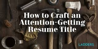 How To Craft An Attention Getting Resume Title