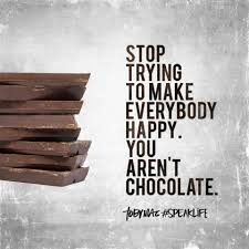 Love Light Laughter And Chocolate by Stop Trying To Make Everybody Happy You Aren U0027t Chocolate Toby