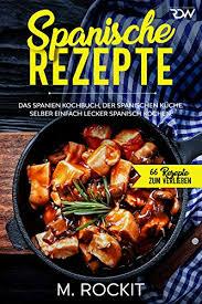 spanische rezepte das spanien kochbuch der spanischen küche selber einfach lecker spanisch kochen 66 rezepte zum verlieben 45 german edition