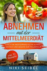 abnehmen mit der mittelmeerdiät durch die mediterrane küche schnell einfach und gesund zur traumfigur das mediterrane kochbuch mit großem