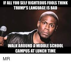 Bad Memes And School IF ALL YOU SELFRIGHTEOUS FOOLS THINK TRUMP SLANGUAGE IS