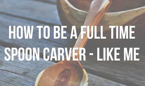 how to be a full time spoon carver start your own wood carving