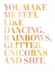 You Make Me Feel Like Dancing Rainbows Glitter Unicorns And Shit