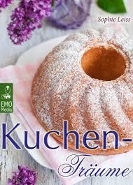 kuchen träume so schmeckt das süße glück backen leicht gemacht die besten rezepte für kuchen torten gebäck muffins und andere leckereien