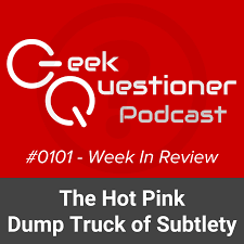 The Hot Pink Dump Truck Of Subtlety The Geek Questioner Podcast