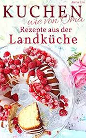 kuchen backen wie oma rezepte aus der landküche rezepte aus omas küche kuchen torten uvm backen die besten rezepte german edition