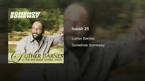 Isaiah 25 - YouTube Its Your Time Luther Barnes The Sunset Jubilaires Youtube Jubilairesheaven On My Mind Fleming Rutledge Jason Micheli James Howells Weekly Preaching Notions Cgressional Black Caucus Ceremonial Swearing Jan 6 2015 Video Lighten Up Lean Jesus You Keep Blessing Me He Keeps Sing All The Biblical Heretics Heresy Of Valid Ambiguity Learning To Lord Troy Ramey And Soul Searchers