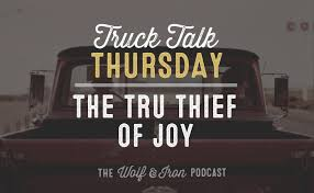 100 Truck Talk The True Thief Of Joy Thursday The Wolf Iron Store