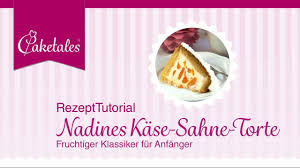 caketales rezept anleitung nadines käse sahne torte