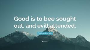 100 Evill George Herbert Quote Good Is To Bee Sought Out And Evill Attended
