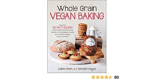 whole grain vegan baking more than 100 tasty recipes for plant based treats made even healthier from wholesome cookies and cupcakes to breads