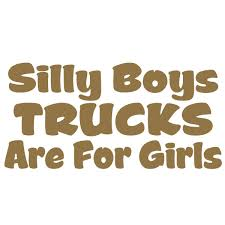 Amazon.com: Silly Boys Trucks Are For Girls Vinyl Decal Window ... 20 Reasons Why Diesel Trucks Are The Worst Eventing Nation Three Man Who Found Is Hunter Shirt Unable To Find Recruiting Station Painted Chrome Blems Blackwhat Do You Guys Think Dodge Vehicle Wraps Edmton Graphics Signkore Just A Car Guy 10 Years Of Toyota Truck Evolution From An Ordinary The Ground Guys Fleet Wrap Agency Ever Noticed Variety Tacoma Trd Stickers Attn Truck Ownstickers In Rear Window Or Not Mtbrcom 998 Kyosho Dante77 Showroom Ultima Outlaw Runner Decal Weve Got Covered Richland Ms Decals Vs Brains 24hourcampfire