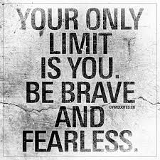 Your Only Limit Is You Be Brave And Fearless