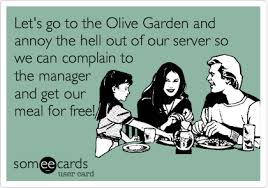 Let s go to the Olive Garden and annoy the hell out of our server