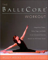 The BalleCore Workout Integrating Pilates Hatha Yoga And Ballet In Innovative Workouts For
