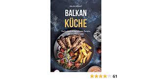 balkan küche das kochbuch mit den leckersten rezepten die probieren sollte german edition