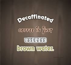 Coffee Quote Decaffinated Is Just Useless Brown Water