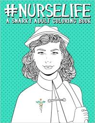 Amazon Nurse Life A Snarky Adult Coloring Book Unique Funny Antistress Gift For Practitioners Nursing Students Registered