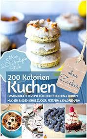 200 kalorien kuchen kuchen backen ohne zucker das backbuch für leichte kuchen torten kuchen backen ohne zucker fettarm kalorienarm max 200