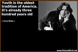 Youth Is The Oldest Tradition Of America Its Already Three Hundred Years Old