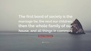 Marcus Tullius Cicero Quote The First Bond Of Society Is Marriage Tie