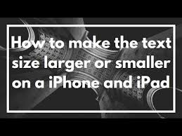 How to make the text size larger or smaller on a iPhone and iPad