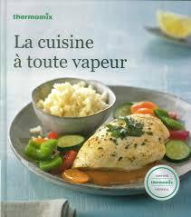 cuisine thermomix livre de recettes la cuisine à toute vapeur pour thermomix