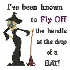 Ive Been KNown To Fly Off The Handle At Drop Of A Hat Witch