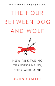 The Hour Between Dog And Wolf How Risk Taking Transforms Us Body Mind Coates J 2012 Penguin USA Random House Canada Fourth Estate UK