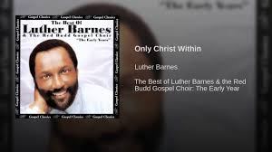 Only Christ Within - YouTube I Cant Make It Without You Youtube I Am Still Holding On Instrumental Luther Barnes Couldnt Luther Barnes Gospelflavacom Blog Your Love Eddie Ebanks My God Can Do Anything Manchester Harmony Gospel Choir At The Foot Of Cross 1990 Rev F C Company So Satisfied Red Budd Gods Grace By Restoration Worship Center
