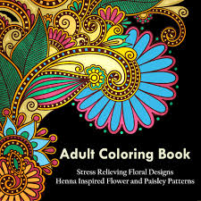 A Coloring Book For Adults Relaxation Featuring Henna Inspired Floral Designs Mandalas Animals And Paisley Patterns Stress Relief