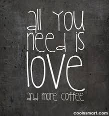 Coffee Quote All You Need Is Love And More