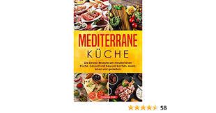 mediterrane küche die besten rezepte der mediterranen küche gesund und bewusst kochen essen leben und genießen german edition