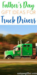 100 Gift Ideas For Truck Drivers Fathers Day S For S Fathers