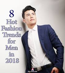 8 Hot Fashion Trends For Men In 2018