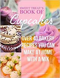 Sweet Treats Book Of Cupcakes Over 40 BAKERY RECIPES YOU CAN MAKE AT HOME WITH A MIX Love You Brunch Jodi Stapler 9781948256063 Amazon Books