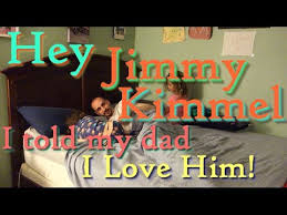 Hey Jimmy Kimmel I Told by Hey Jimmy Kimmel I Told My Dad I Love Him Youtube