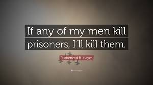 Rutherford B Hayes Quote If Any Of My Men Kill Prisoners I