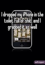 dropped my iPhone in the toilet full of shit and I grabbed it as well