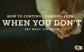 How To Continue Praying Even When You Dont Get What Want
