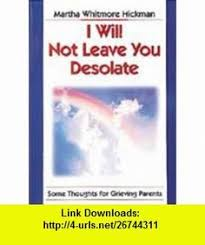 I Will Not Leave You Desolate Some Thoughts For Grieving Parents 9780687002894 Martha Hickman